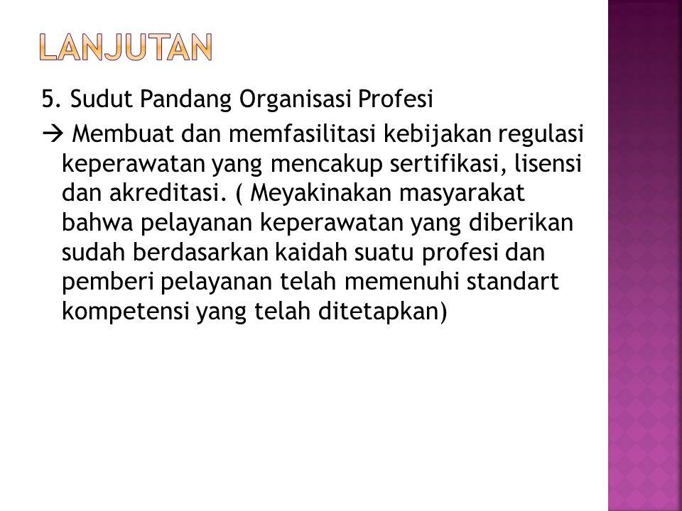 5. Sudut Pandang Organisasi Profesi  Membuat dan memfasilitasi kebijakan regulasi keperawatan yang mencakup sertifikasi, lisensi dan akreditasi. ( Me