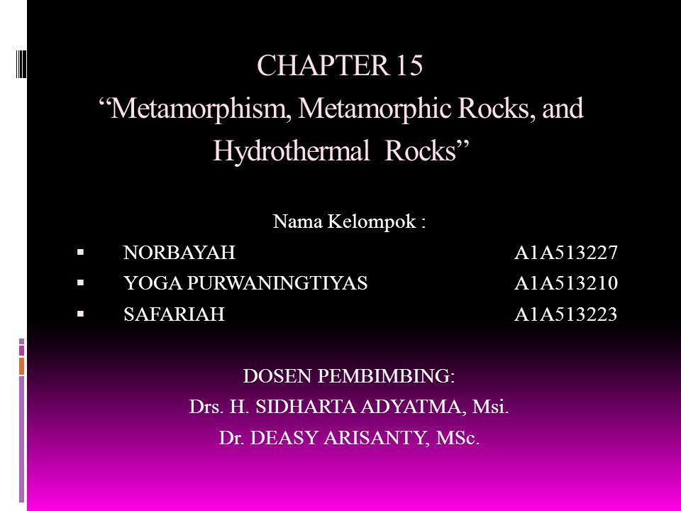 "CHAPTER 15 ""Metamorphism, Metamorphic Rocks, and Hydrothermal Rocks"" Nama Kelompok :  NORBAYAHA1A513227  YOGA PURWANINGTIYAS A1A513210  SAFARIAHA1A"
