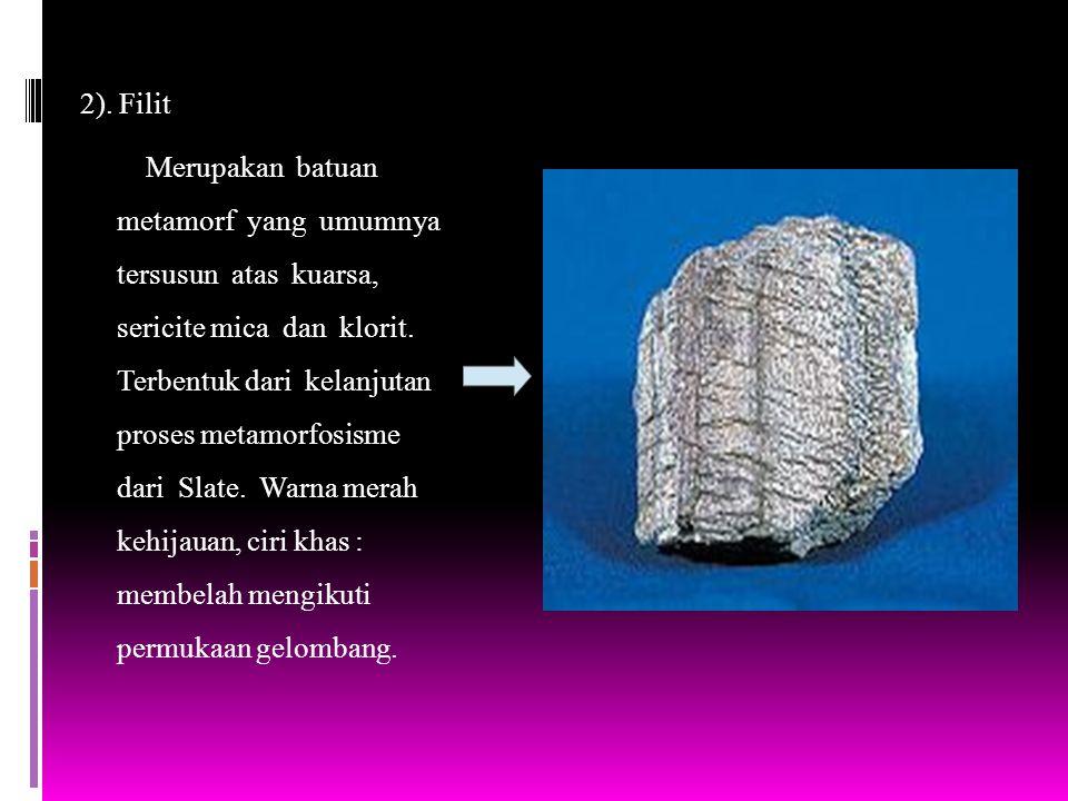 2). Filit Merupakan batuan metamorf yang umumnya tersusun atas kuarsa, sericite mica dan klorit. Terbentuk dari kelanjutan proses metamorfosisme dari