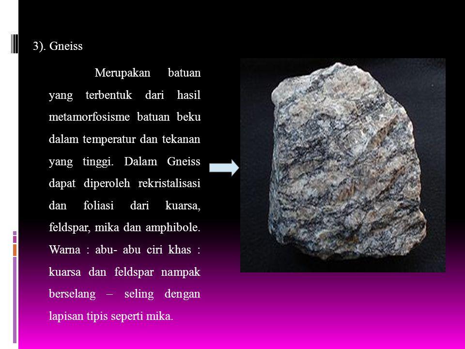 3). Gneiss Merupakan batuan yang terbentuk dari hasil metamorfosisme batuan beku dalam temperatur dan tekanan yang tinggi. Dalam Gneiss dapat diperole