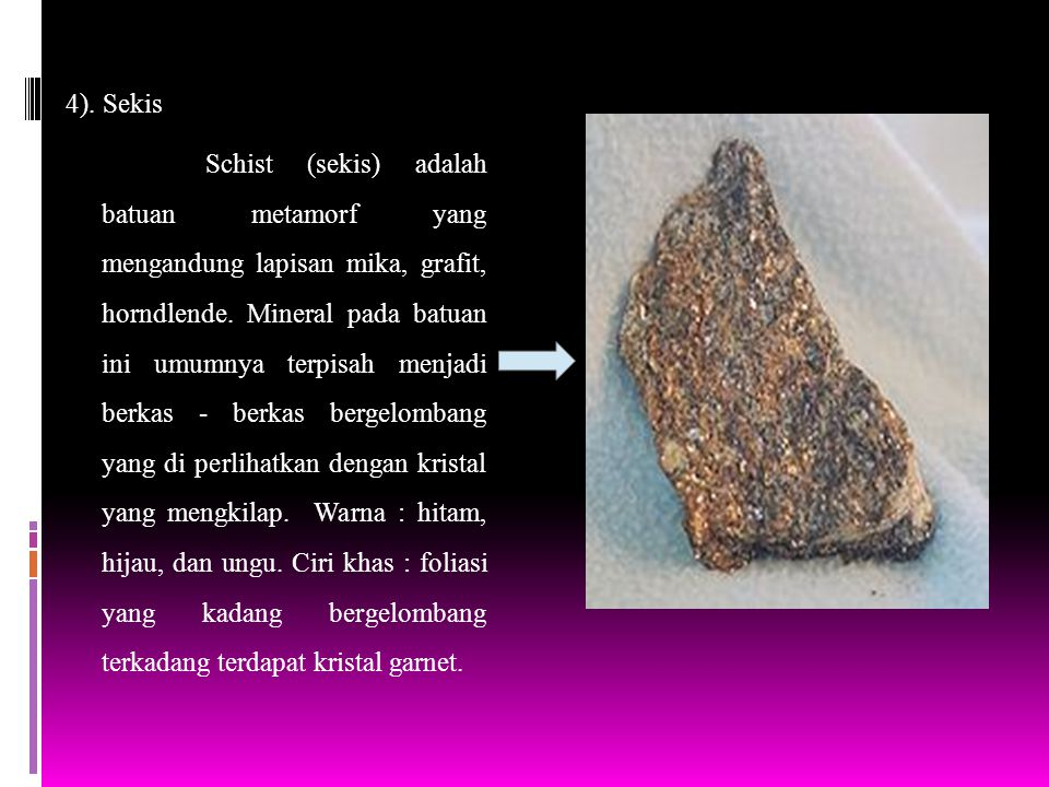 4). Sekis Schist (sekis) adalah batuan metamorf yang mengandung lapisan mika, grafit, horndlende. Mineral pada batuan ini umumnya terpisah menjadi ber
