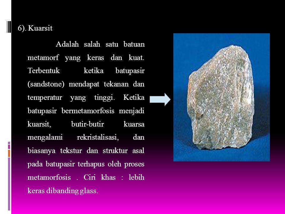 6). Kuarsit Adalah salah satu batuan metamorf yang keras dan kuat. Terbentuk ketika batupasir (sandstone) mendapat tekanan dan temperatur yang tinggi.