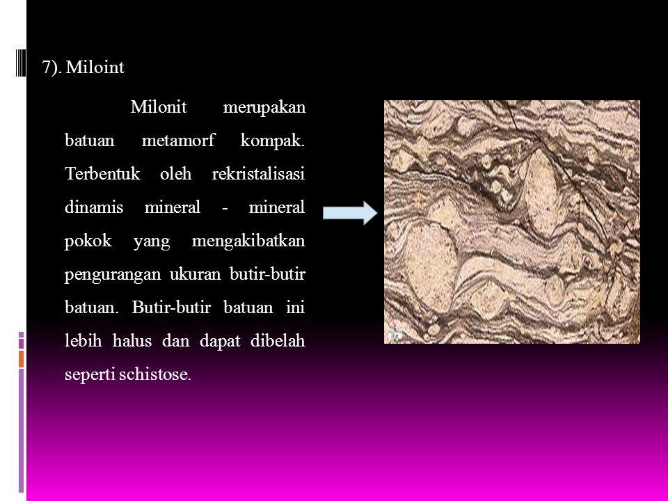 7). Miloint Milonit merupakan batuan metamorf kompak. Terbentuk oleh rekristalisasi dinamis mineral - mineral pokok yang mengakibatkan pengurangan uku