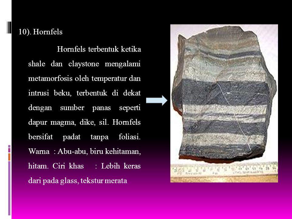 10). Hornfels Hornfels terbentuk ketika shale dan claystone mengalami metamorfosis oleh temperatur dan intrusi beku, terbentuk di dekat dengan sumber