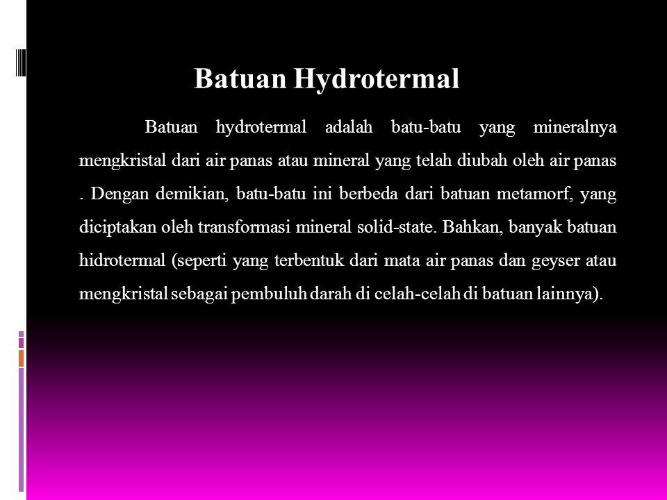 Batuan Hydrotermal Batuan hydrotermal adalah batu-batu yang mineralnya mengkristal dari air panas atau mineral yang telah diubah oleh air panas. Denga