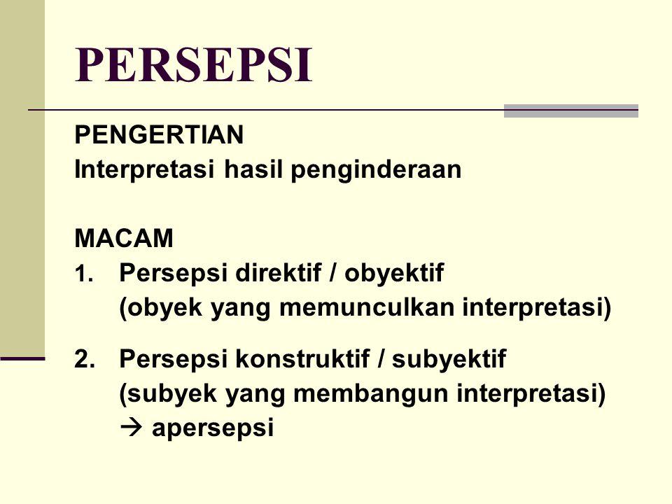 PERSEPSI PENGERTIAN Interpretasi hasil penginderaan MACAM 1. Persepsi direktif / obyektif (obyek yang memunculkan interpretasi) 2.Persepsi konstruktif