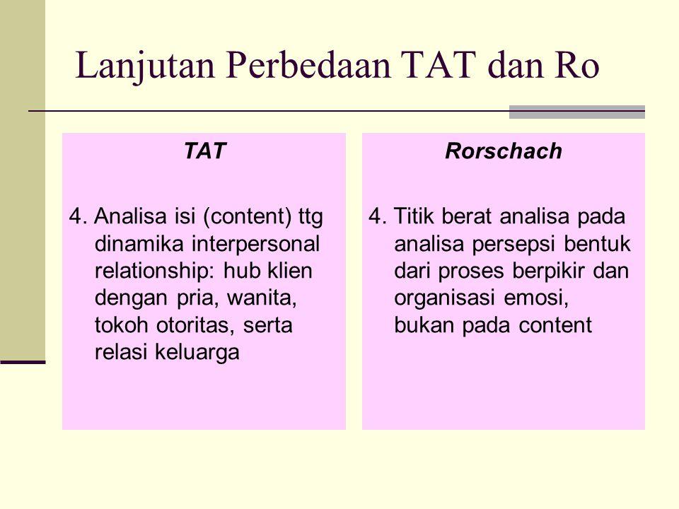 Lanjutan Perbedaan TAT dan Ro TAT 4. Analisa isi (content) ttg dinamika interpersonal relationship: hub klien dengan pria, wanita, tokoh otoritas, ser