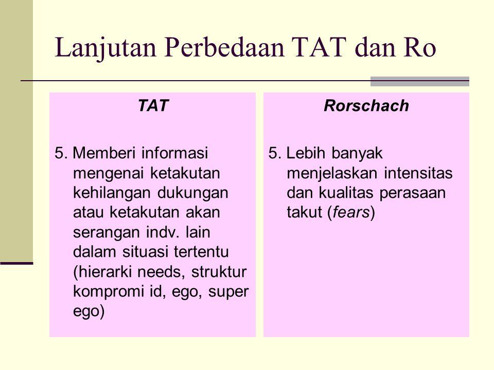 Lanjutan Perbedaan TAT dan Ro TAT 5. Memberi informasi mengenai ketakutan kehilangan dukungan atau ketakutan akan serangan indv. lain dalam situasi te
