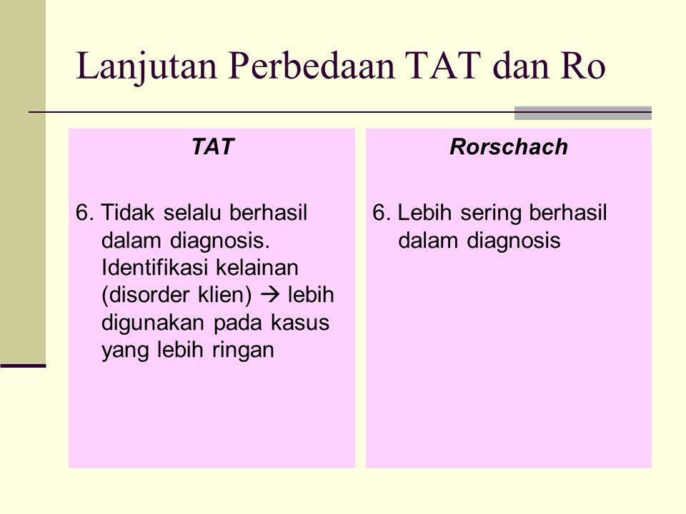 Lanjutan Perbedaan TAT dan Ro TAT 6. Tidak selalu berhasil dalam diagnosis. Identifikasi kelainan (disorder klien)  lebih digunakan pada kasus yang l
