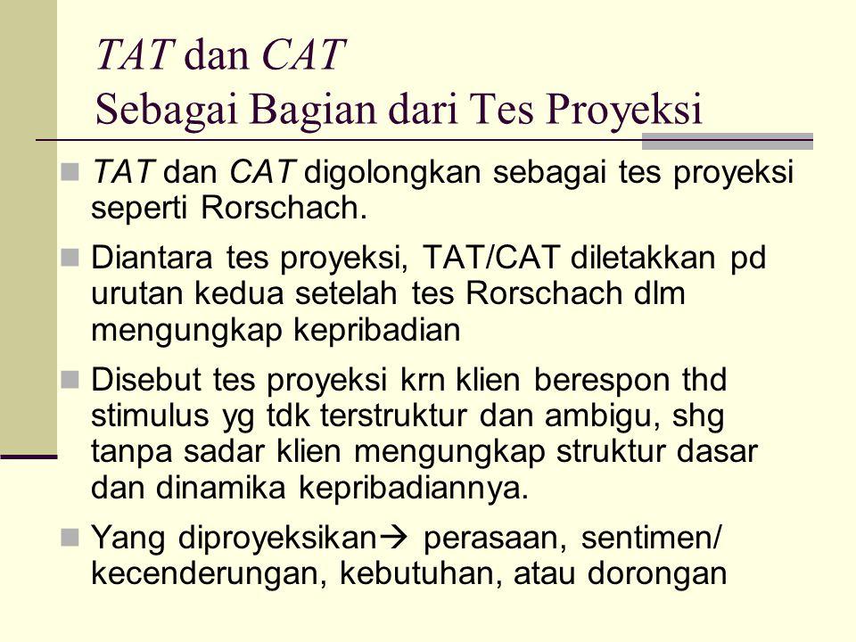 TAT dan CAT Sebagai Bagian dari Tes Proyeksi TAT dan CAT digolongkan sebagai tes proyeksi seperti Rorschach. Diantara tes proyeksi, TAT/CAT diletakkan