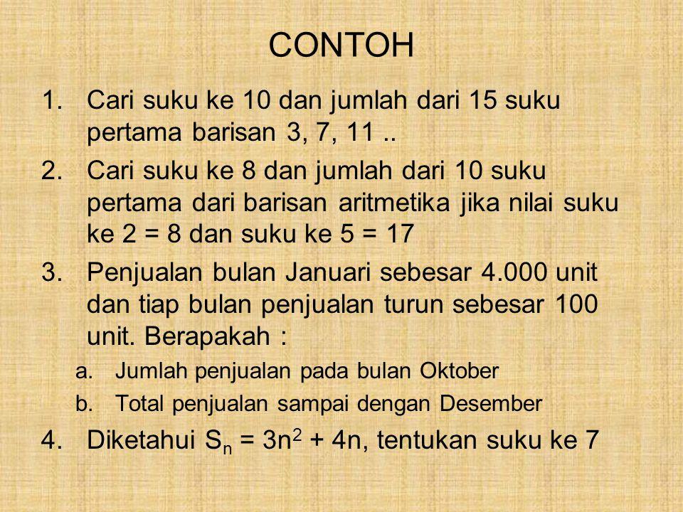 CONTOH 1.Cari suku ke 10 dan jumlah dari 15 suku pertama barisan 3, 7, 11.. 2.Cari suku ke 8 dan jumlah dari 10 suku pertama dari barisan aritmetika j