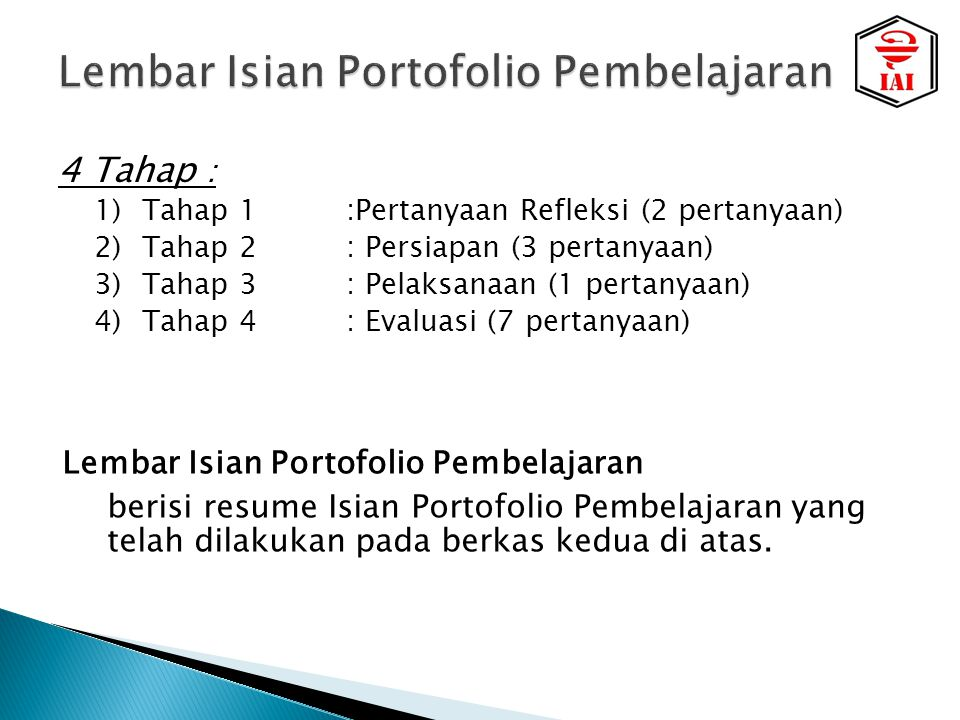 4 Tahap : 1)Tahap 1:Pertanyaan Refleksi (2 pertanyaan) 2)Tahap 2: Persiapan (3 pertanyaan) 3)Tahap 3: Pelaksanaan (1 pertanyaan) 4)Tahap 4: Evaluasi (7 pertanyaan) Lembar Isian Portofolio Pembelajaran berisi resume Isian Portofolio Pembelajaran yang telah dilakukan pada berkas kedua di atas.