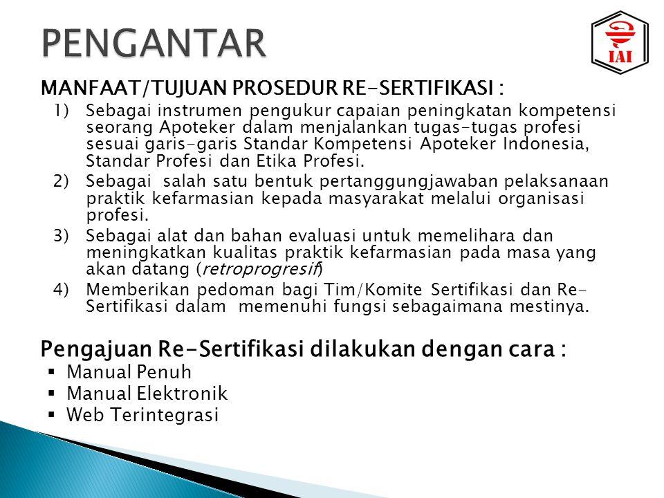 MANFAAT/TUJUAN PROSEDUR RE-SERTIFIKASI : 1)Sebagai instrumen pengukur capaian peningkatan kompetensi seorang Apoteker dalam menjalankan tugas-tugas profesi sesuai garis-garis Standar Kompetensi Apoteker Indonesia, Standar Profesi dan Etika Profesi.