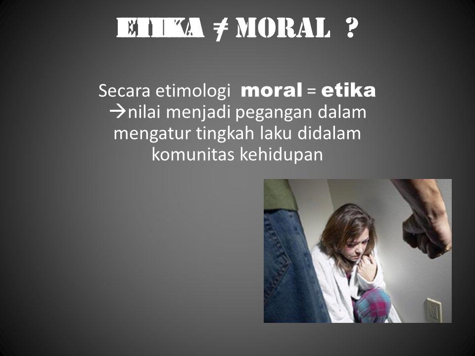 etika ≠ Moral ? Secara etimologi moral = etika  nilai menjadi pegangan dalam mengatur tingkah laku didalam komunitas kehidupan etika / Moral ?
