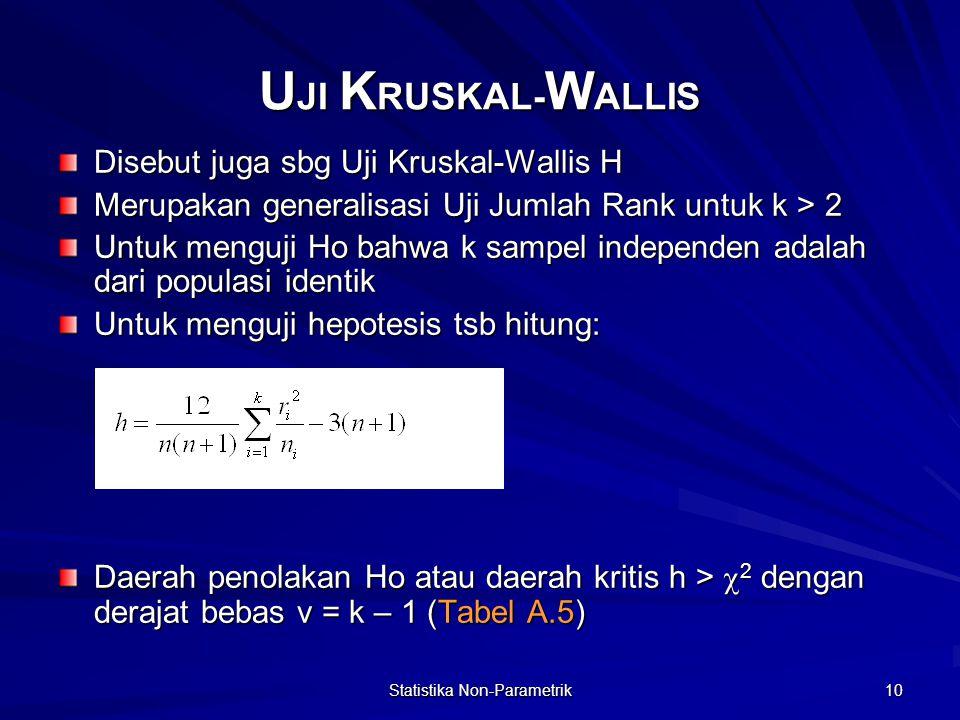 Statistika Non-Parametrik 10 U JI K RUSKAL- W ALLIS Disebut juga sbg Uji Kruskal-Wallis H Merupakan generalisasi Uji Jumlah Rank untuk k > 2 Untuk menguji Ho bahwa k sampel independen adalah dari populasi identik Untuk menguji hepotesis tsb hitung: Daerah penolakan Ho atau daerah kritis h >  2 dengan derajat bebas v = k – 1 (Tabel A.5)