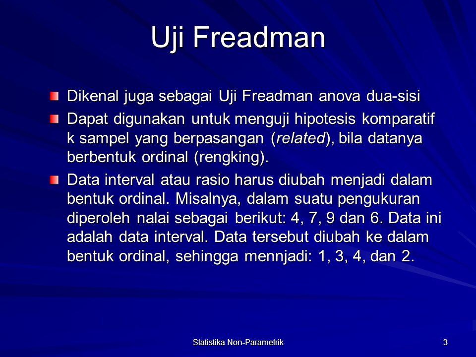 Statistika Non-Parametrik 3 Uji Freadman Dikenal juga sebagai Uji Freadman anova dua-sisi Dapat digunakan untuk menguji hipotesis komparatif k sampel yang berpasangan (related), bila datanya berbentuk ordinal (rengking).