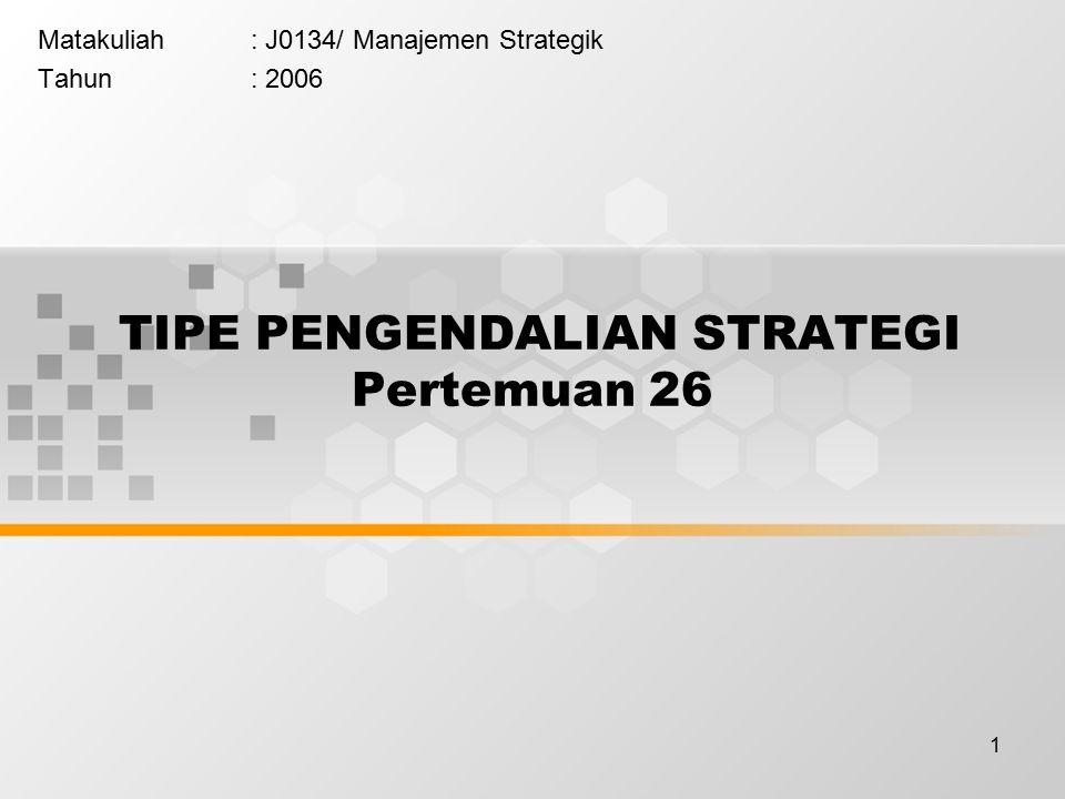 1 TIPE PENGENDALIAN STRATEGI Pertemuan 26 Matakuliah: J0134/ Manajemen Strategik Tahun: 2006