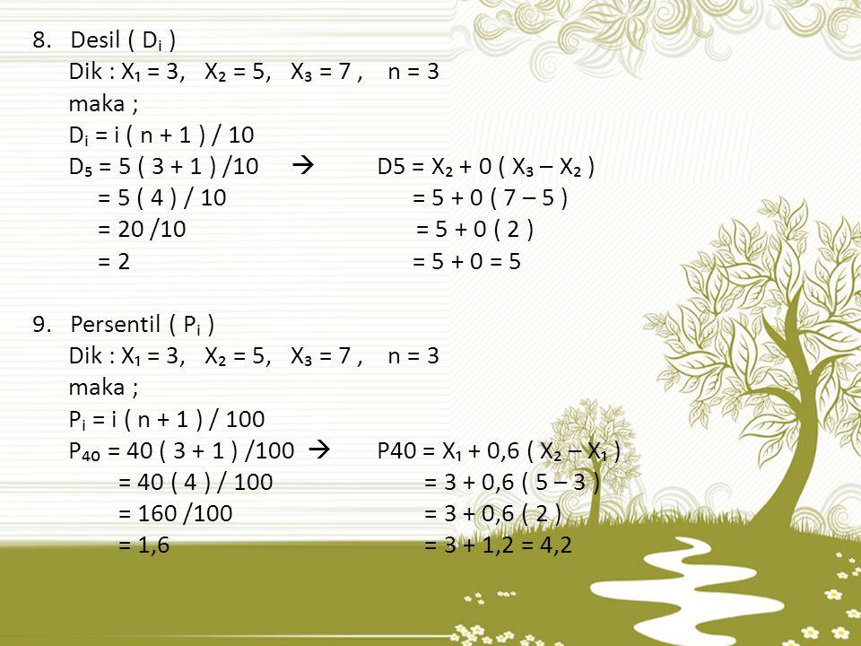 8. Desil ( Dᵢ ) Dik : X₁ = 3,X₂ = 5, X₃ = 7, n = 3 maka ; Dᵢ = i ( n + 1 ) / 10 D₅ = 5 ( 3 + 1 ) /10  D5 = X₂ + 0 ( X₃ – X₂ ) = 5 ( 4 ) / 10 = 5 + 0