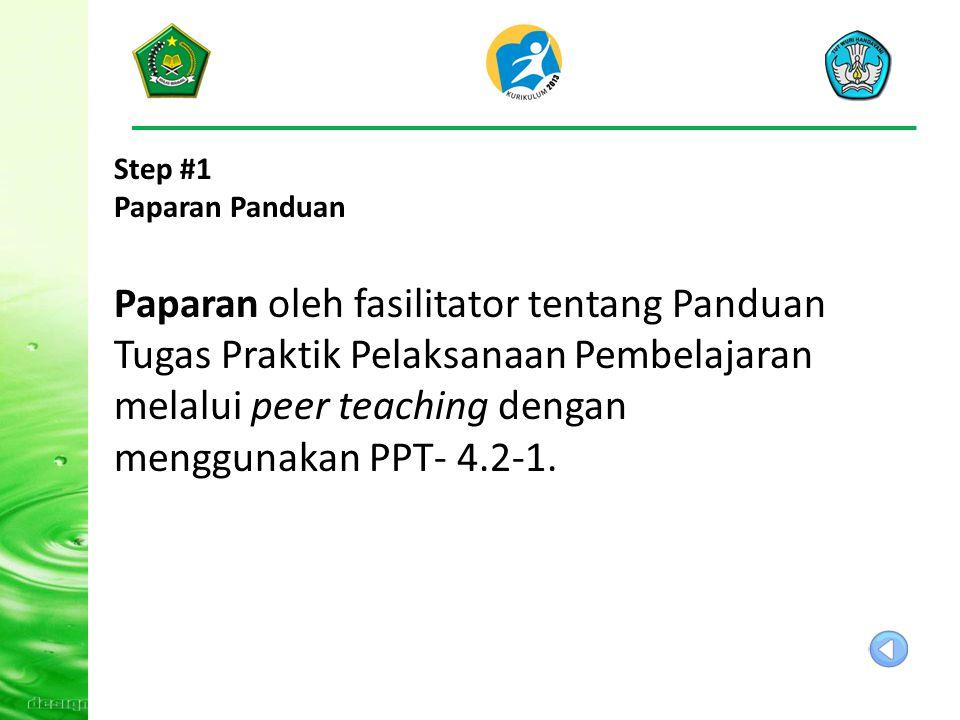 Step #1 Paparan Panduan Paparan oleh fasilitator tentang Panduan Tugas Praktik Pelaksanaan Pembelajaran melalui peer teaching dengan menggunakan PPT- 4.2-1.