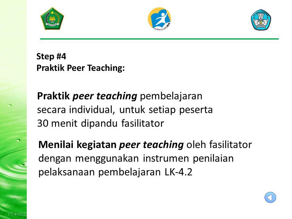 Step #4 Praktik Peer Teaching: Praktik peer teaching pembelajaran secara individual, untuk setiap peserta 30 menit dipandu fasilitator Menilai kegiatan peer teaching oleh fasilitator dengan menggunakan instrumen penilaian pelaksanaan pembelajaran LK-4.2