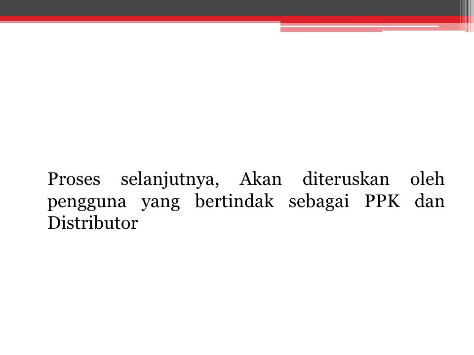 Proses selanjutnya, Akan diteruskan oleh pengguna yang bertindak sebagai PPK dan Distributor