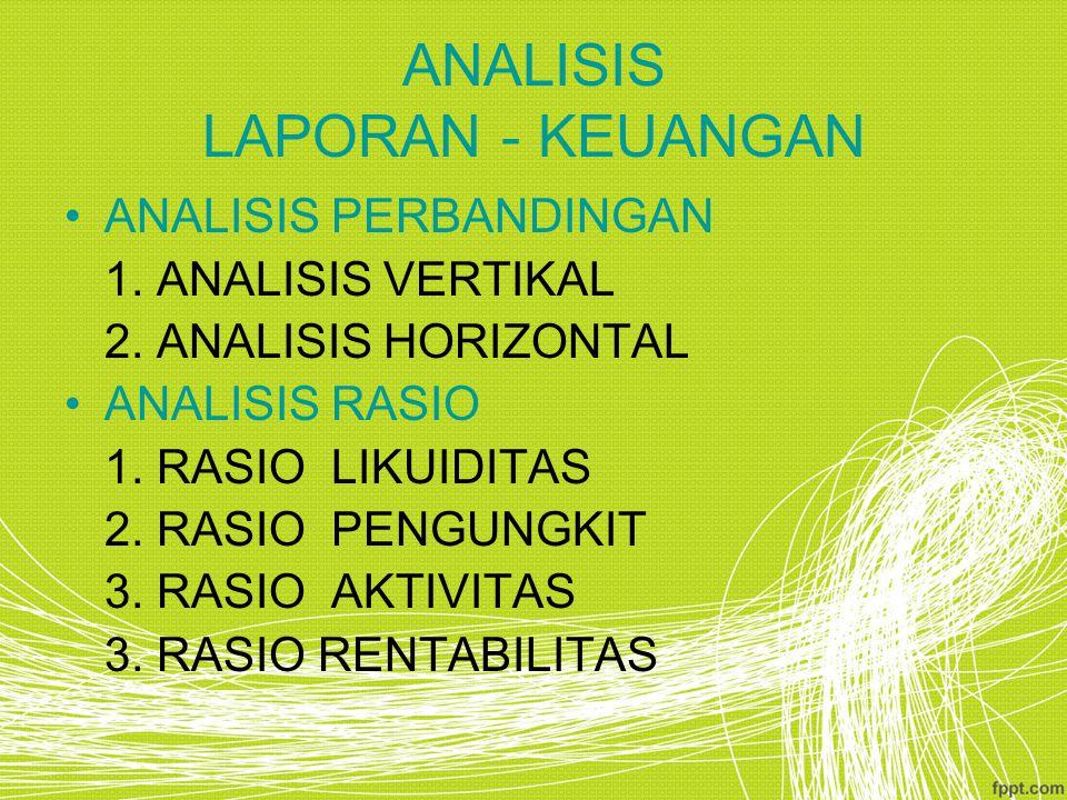 ANALISIS LAPORAN - KEUANGAN ANALISIS PERBANDINGAN 1. ANALISIS VERTIKAL 2. ANALISIS HORIZONTAL ANALISIS RASIO 1. RASIO LIKUIDITAS 2. RASIO PENGUNGKIT 3