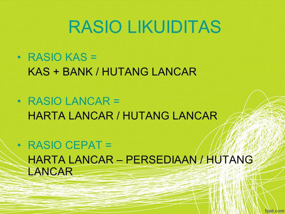 RASIO LIKUIDITAS RASIO KAS = KAS + BANK / HUTANG LANCAR RASIO LANCAR = HARTA LANCAR / HUTANG LANCAR RASIO CEPAT = HARTA LANCAR – PERSEDIAAN / HUTANG L