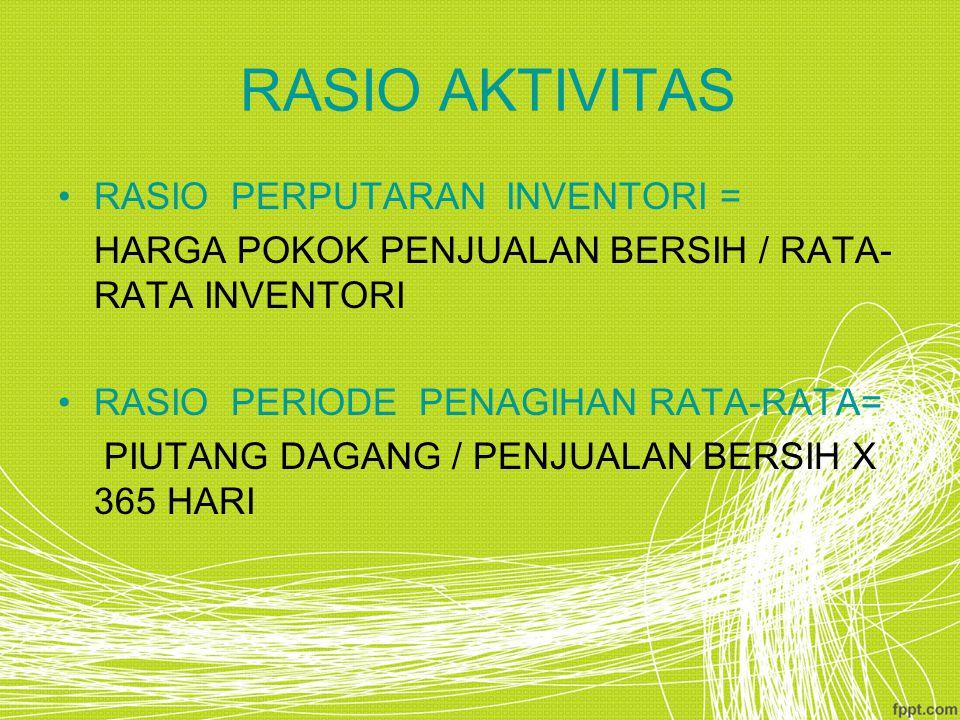 RASIO AKTIVITAS RASIO PERPUTARAN INVENTORI = HARGA POKOK PENJUALAN BERSIH / RATA- RATA INVENTORI RASIO PERIODE PENAGIHAN RATA-RATA= PIUTANG DAGANG / P