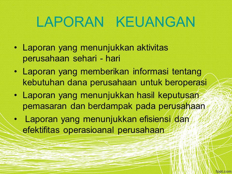 LAPORAN KEUANGAN Laporan yang menunjukkan aktivitas perusahaan sehari - hari Laporan yang memberikan informasi tentang kebutuhan dana perusahaan untuk