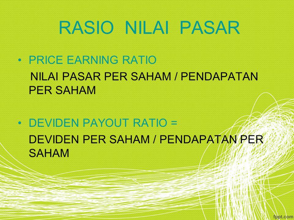 RASIO NILAI PASAR PRICE EARNING RATIO NILAI PASAR PER SAHAM / PENDAPATAN PER SAHAM DEVIDEN PAYOUT RATIO = DEVIDEN PER SAHAM / PENDAPATAN PER SAHAM