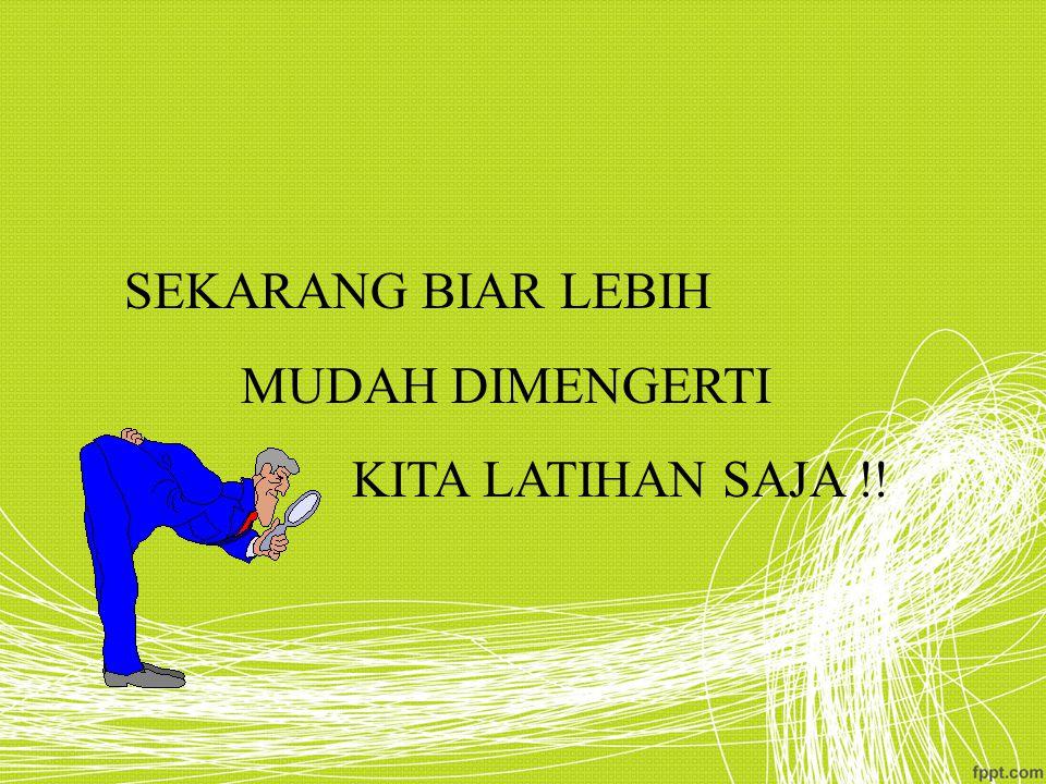 SEKARANG BIAR LEBIH MUDAH DIMENGERTI KITA LATIHAN SAJA !!