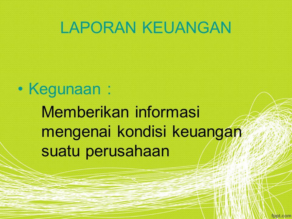 LAPORAN KEUANGAN Kegunaan : Memberikan informasi mengenai kondisi keuangan suatu perusahaan