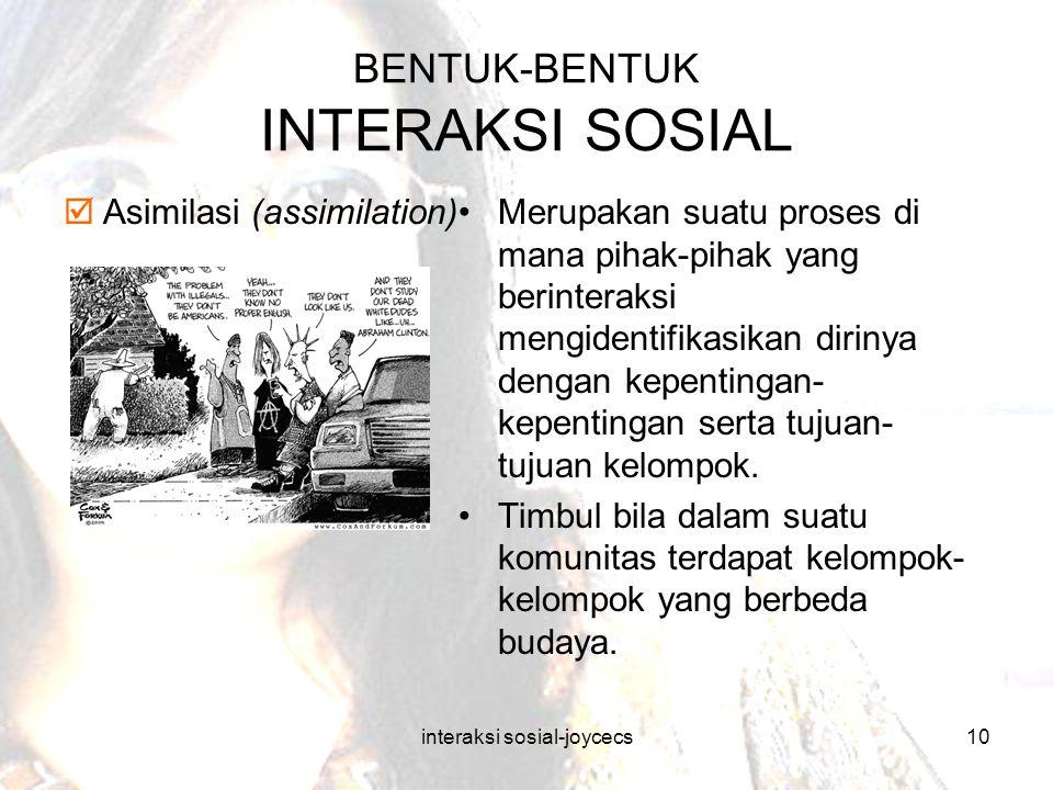 interaksi sosial-joycecs10 BENTUK-BENTUK INTERAKSI SOSIAL  Asimilasi (assimilation)Merupakan suatu proses di mana pihak-pihak yang berinteraksi mengi