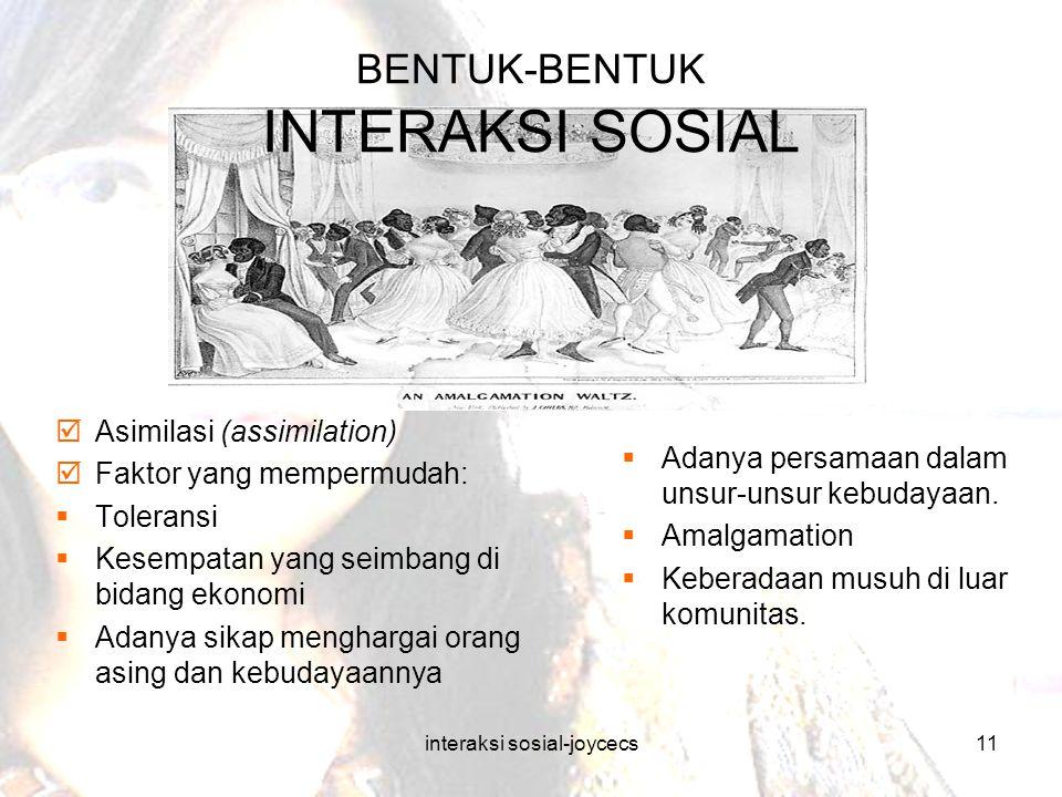 interaksi sosial-joycecs11 BENTUK-BENTUK INTERAKSI SOSIAL  Asimilasi (assimilation)  Faktor yang mempermudah:  Toleransi  Kesempatan yang seimbang