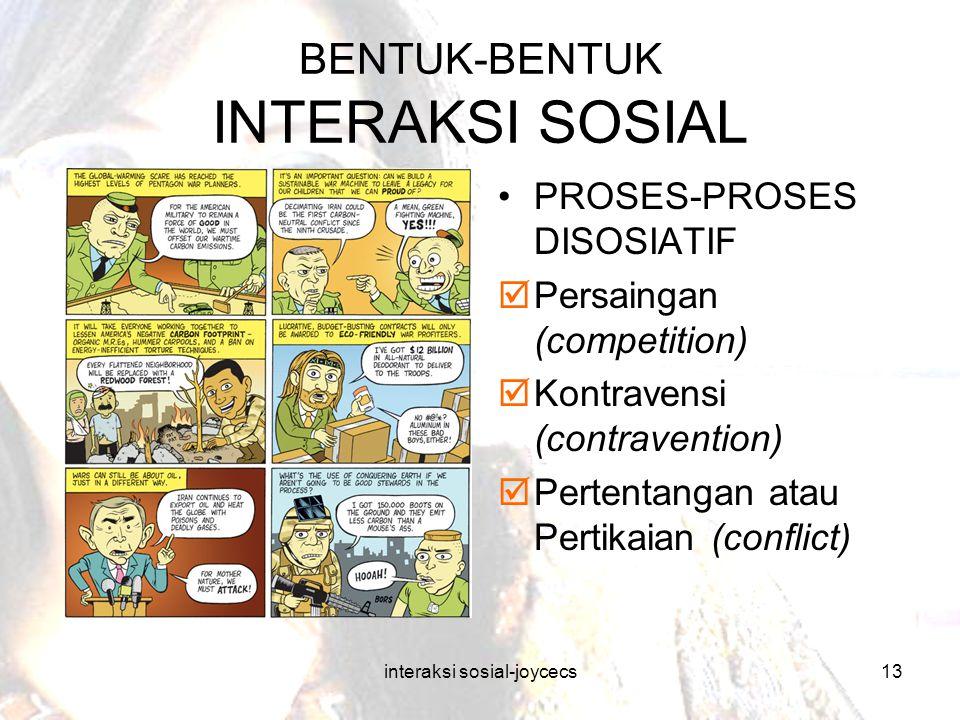 interaksi sosial-joycecs13 BENTUK-BENTUK INTERAKSI SOSIAL PROSES-PROSES DISOSIATIF  Persaingan (competition)  Kontravensi (contravention)  Pertenta