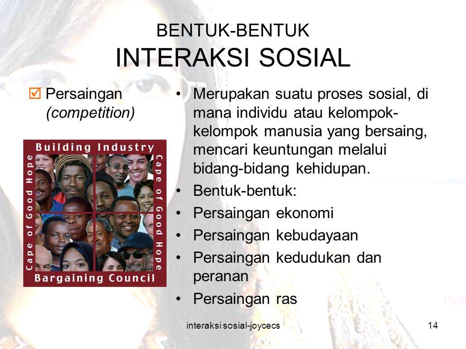 interaksi sosial-joycecs14 BENTUK-BENTUK INTERAKSI SOSIAL  Persaingan (competition) Merupakan suatu proses sosial, di mana individu atau kelompok- ke