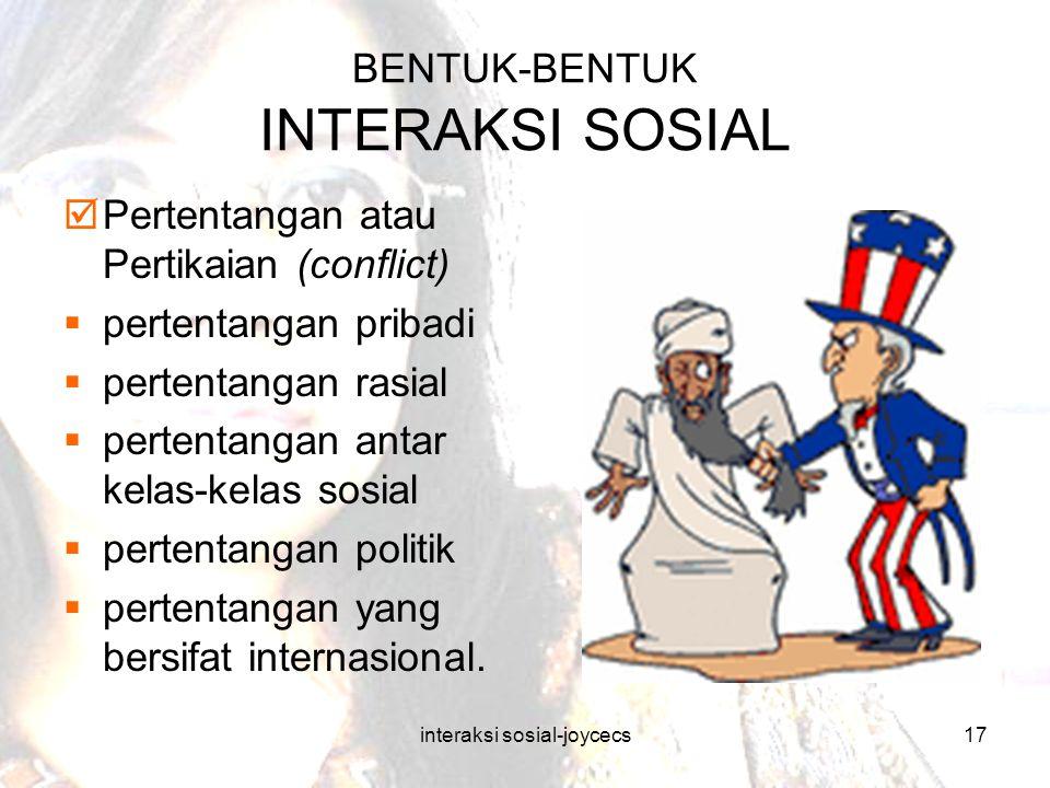 interaksi sosial-joycecs17 BENTUK-BENTUK INTERAKSI SOSIAL  Pertentangan atau Pertikaian (conflict)  pertentangan pribadi  pertentangan rasial  per