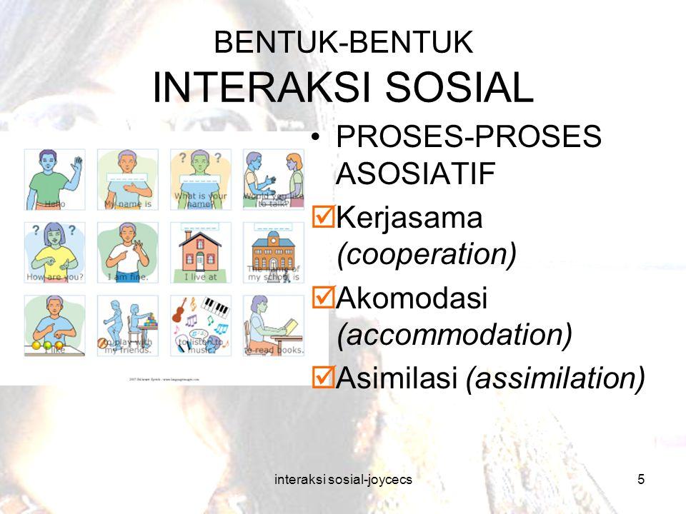 interaksi sosial-joycecs5 BENTUK-BENTUK INTERAKSI SOSIAL PROSES-PROSES ASOSIATIF  Kerjasama (cooperation)  Akomodasi (accommodation)  Asimilasi (as