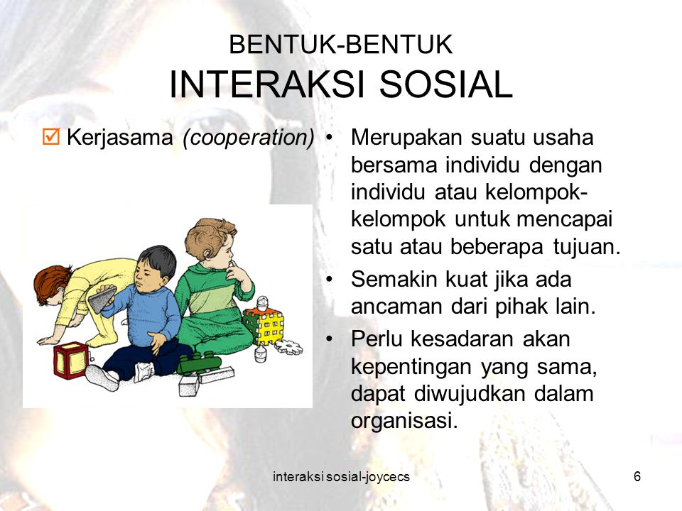 interaksi sosial-joycecs6 BENTUK-BENTUK INTERAKSI SOSIAL  Kerjasama (cooperation)Merupakan suatu usaha bersama individu dengan individu atau kelompok