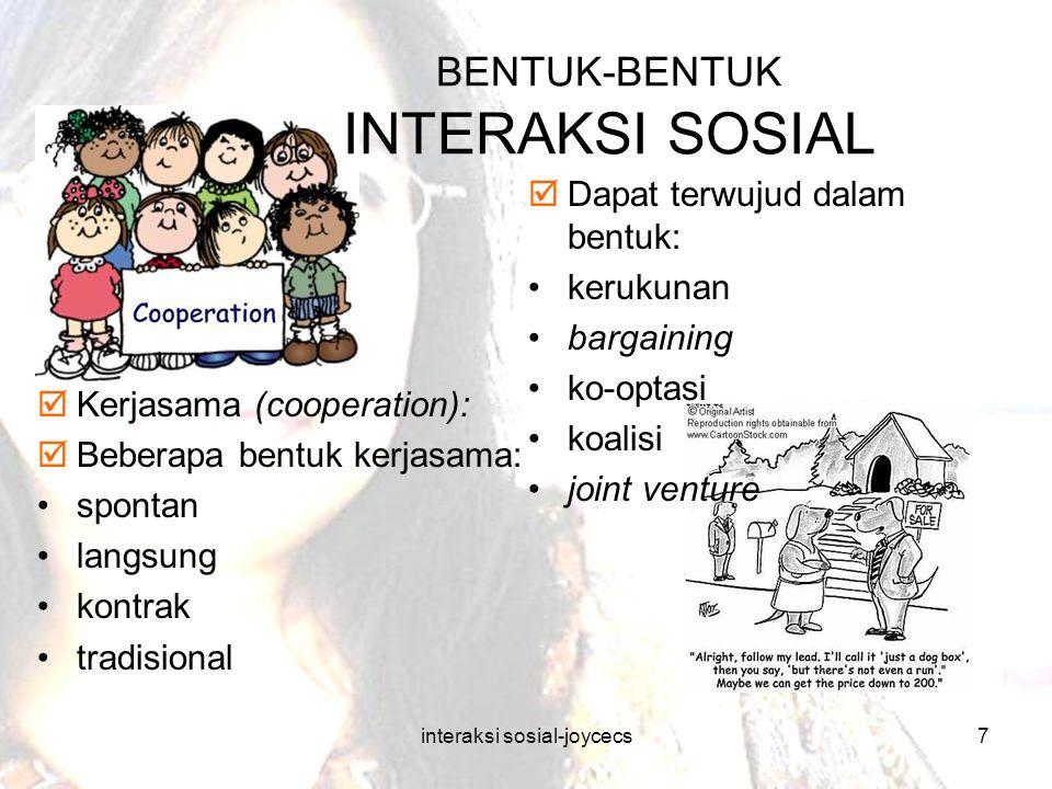 interaksi sosial-joycecs7 BENTUK-BENTUK INTERAKSI SOSIAL  Dapat terwujud dalam bentuk: kerukunan bargaining ko-optasi koalisi joint venture  Kerjasa