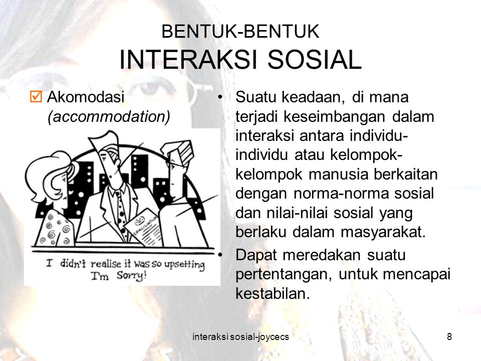 interaksi sosial-joycecs8 BENTUK-BENTUK INTERAKSI SOSIAL  Akomodasi (accommodation) Suatu keadaan, di mana terjadi keseimbangan dalam interaksi antar