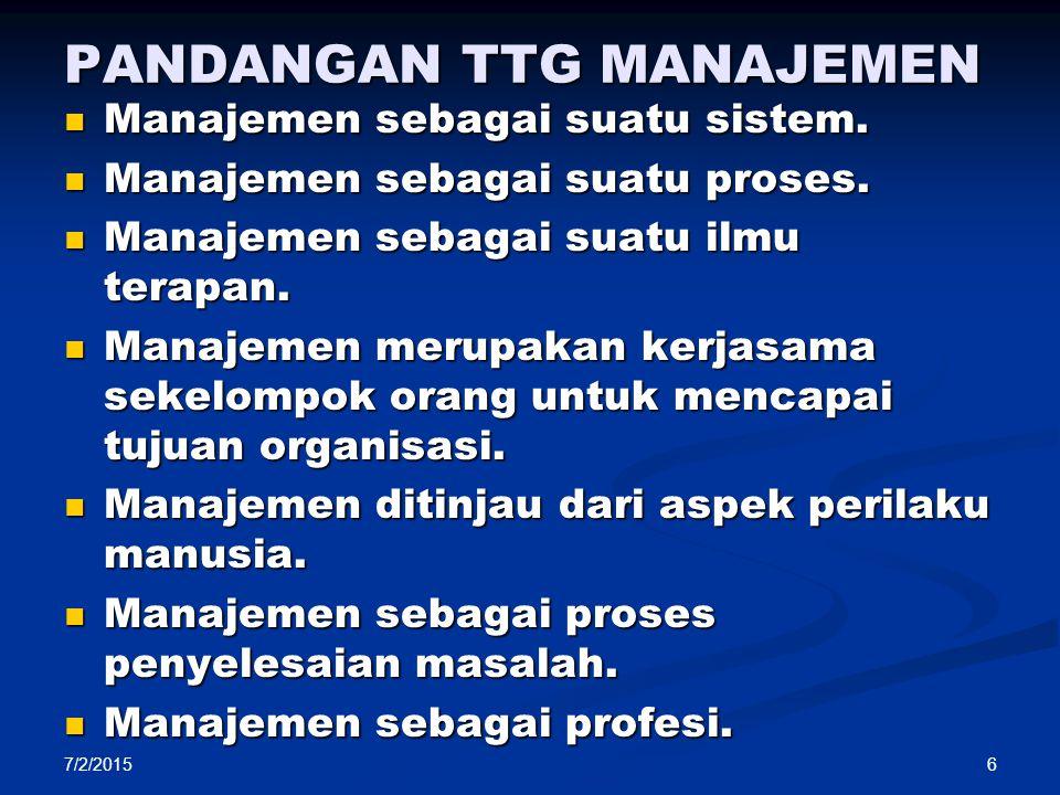 7/2/2015 6 PANDANGAN TTG MANAJEMEN Manajemen sebagai suatu sistem. Manajemen sebagai suatu sistem. Manajemen sebagai suatu proses. Manajemen sebagai s