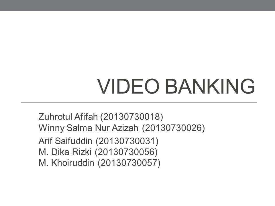 VIDEO BANKING Zuhrotul Afifah (20130730018) Winny Salma Nur Azizah (20130730026) Arif Saifuddin (20130730031) M. Dika Rizki (20130730056) M. Khoiruddi