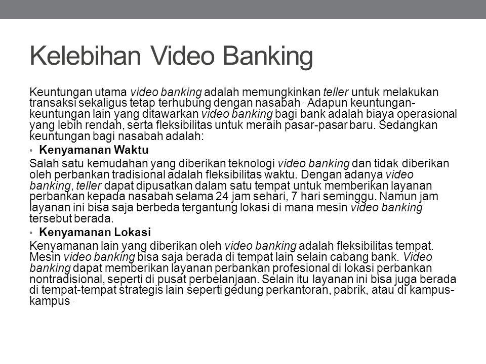 Kelebihan Video Banking Keuntungan utama video banking adalah memungkinkan teller untuk melakukan transaksi sekaligus tetap terhubung dengan nasabah.