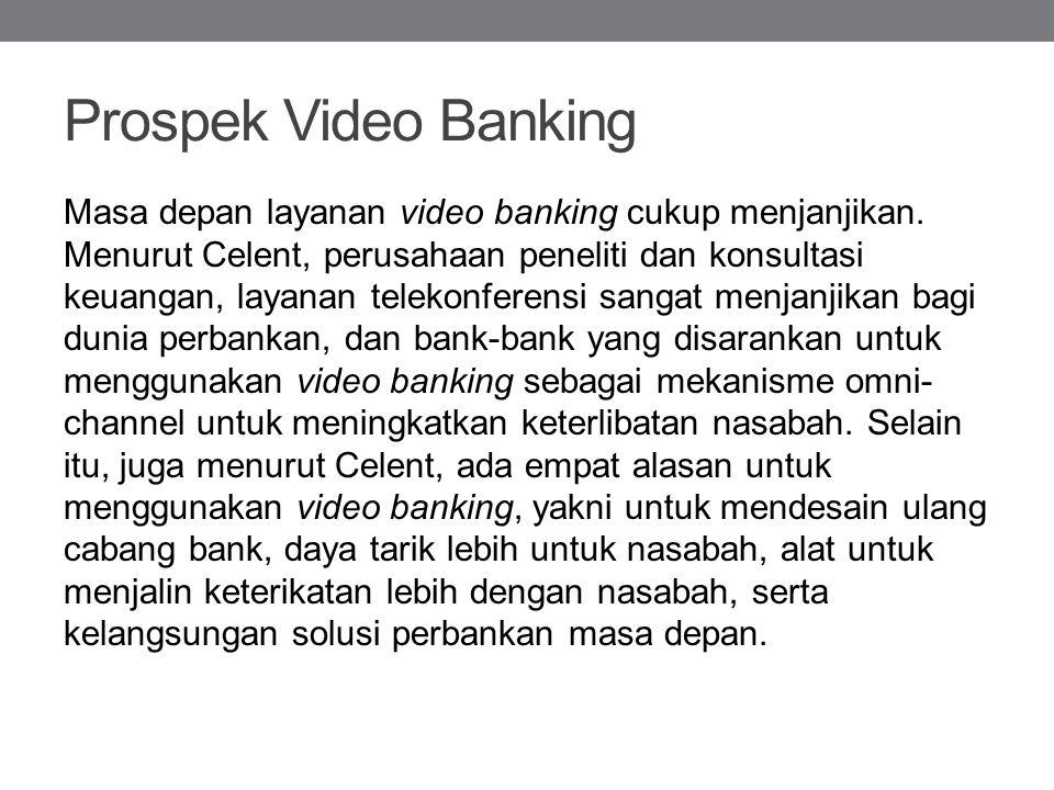 Prospek Video Banking Masa depan layanan video banking cukup menjanjikan. Menurut Celent, perusahaan peneliti dan konsultasi keuangan, layanan telekon