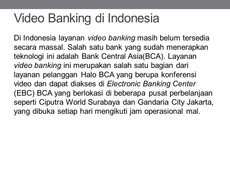 Video Banking di Indonesia Di Indonesia layanan video banking masih belum tersedia secara massal. Salah satu bank yang sudah menerapkan teknologi ini