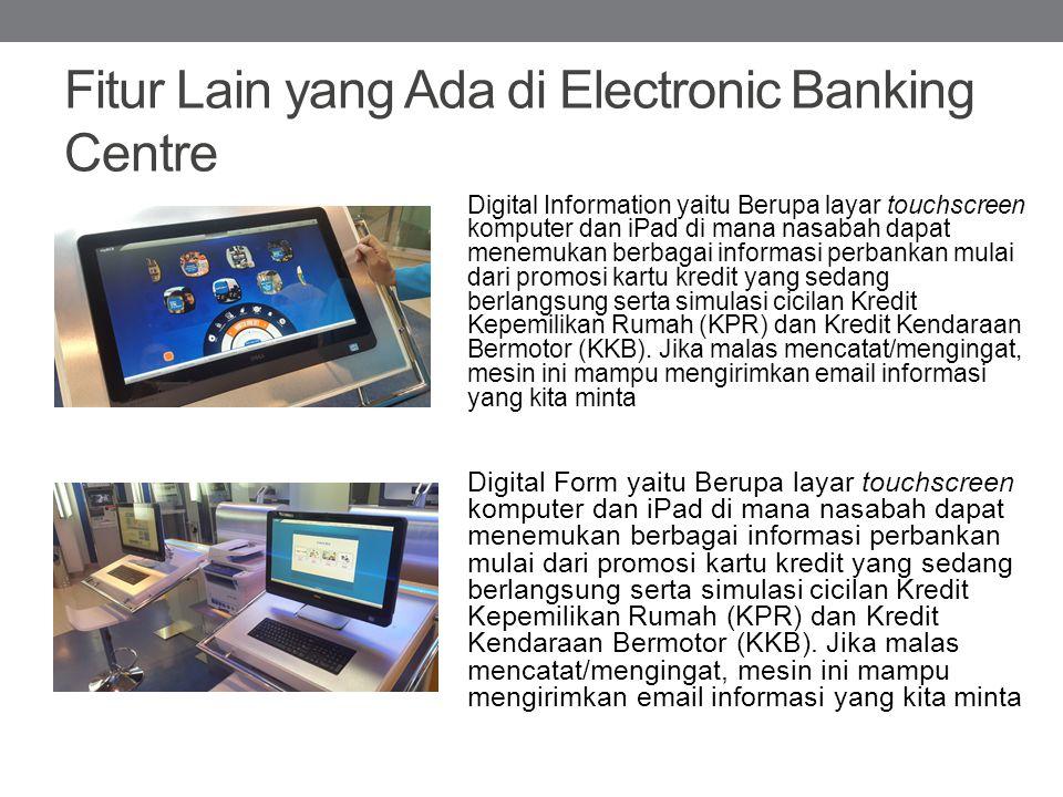 Fitur Lain yang Ada di Electronic Banking Centre Digital Information yaitu Berupa layar touchscreen komputer dan iPad di mana nasabah dapat menemukan