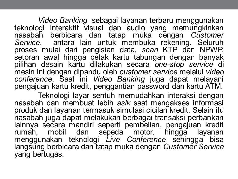 Video Banking sebagai layanan terbaru menggunakan teknologi interaktif visual dan audio yang memungkinkan nasabah berbicara dan tatap muka dengan Cust