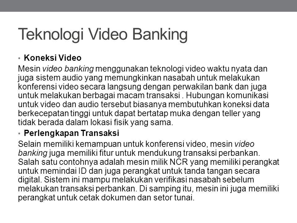 Teknologi Video Banking Koneksi Video Mesin video banking menggunakan teknologi video waktu nyata dan juga sistem audio yang memungkinkan nasabah untu