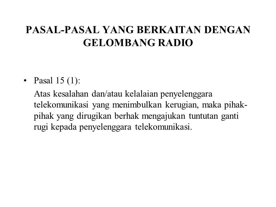 PASAL-PASAL YANG BERKAITAN DENGAN GELOMBANG RADIO Pasal 15 (1): Atas kesalahan dan/atau kelalaian penyelenggara telekomunikasi yang menimbulkan kerugi